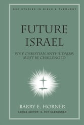 Future Israel: Why Christian Anti-Judaism Must Be Challenged ebook by Barry E. Horner