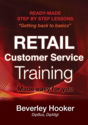 Retail Customer Service Training - Ready-made Step by Step Lessons Made Easy For You ebook by Beverley Jean Hooker