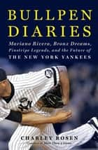 Bullpen Diaries - Mariano Rivera, Bronx Dreams, Pinstripe Legends, and the Future of the New York Yankees ebook by Charley Rosen