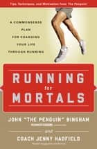 Running for Mortals: A Commonsense Plan for Changing Your Life Through Running - A Commonsense Plan for Changing Your Life through Running ebook by John Bingham, Jenny Hadfield