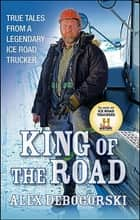 King of the Road - True Tales from a Legendary Ice Road Trucker ebook by Alex Debogorski