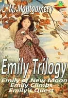 Emily Trilogy: Emily of New Moon, Emily Climbs, Emily's Quest: Children Novels - (By Anne of Green Gables's Author) ebook by Lucy Maud Montgomery