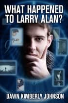 What Happened to Larry Alan? ebook by Dawn Kimberly Johnson