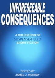 Unforeseeable Consequences ebook by James J Murray
