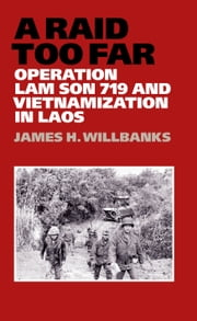 A Raid Too Far - Operation Lam Son 719 and Vietnamization in Laos ebook by James H. Willbanks