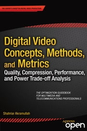 Digital Video Concepts, Methods, and Metrics - Quality, Compression, Performance, and Power Trade-off Analysis ebook by Shahriar Akramullah