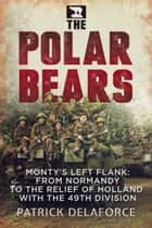 The Polar Bears - Monty's Left Flank: from Normandy to the Relief of Holland with the 49th Division ebook by Patrick Delaforce