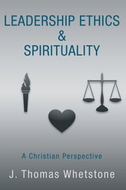 Leadership Ethics & Spirituality - A Christian Perspective ebook by J. Thomas Whetstone