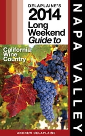 Delaplaine's 2014 Long Weekend Guide to Napa Valley ebook by Andrew Delaplaine