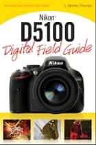 Nikon D5100 Digital Field Guide ebook by J. Dennis Thomas
