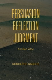 Persuasion, Reflection, Judgment - Ancillae Vitae ebook by Rodolphe Gasché