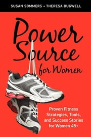 Power Source for Women - Proven Fitness Strategies, Tools, and Success Stories for Women 45+ ebook by Susan Sommers,Theresa Dugwell