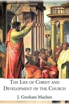 The Life of Christ and Development of the Church ebook by J. Gresham Machen