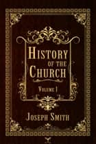 History of the Church, Volume 1 ebook by Joseph Smith, B. H. Roberts