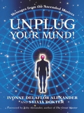 Unplug Your Mind! - Messages from the Ascended Masters ebook by Ivonne Alexander; Sylvia Dokter