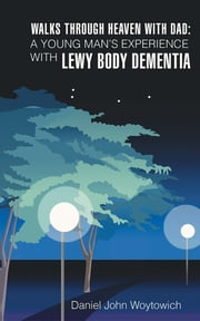 Walks through Heaven with Dad: A Young Man's Experience with Lewy Body Dementia ebook by Daniel John Woytowich