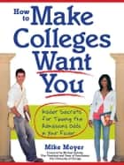 How to Make Colleges Want You ebook by Mike Moyer