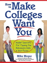 How to Make Colleges Want You - Insider Secrets for Tipping the Admissions Odds in Your Favor ebook by Mike Moyer