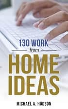130 Work from Home Ideas ebook by Michael Hudson