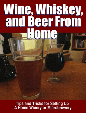 Wine, Whisky, and Beer From Home ebook by Thrive Living Library