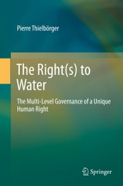 The Right(s) to Water - The Multi-Level Governance of a Unique Human Right ebook by Pierre Thielbörger