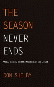 The Season Never Ends: Wins, Losses, and the Wisdom of the Court ebook by Don Shelby