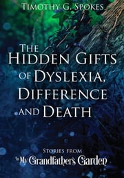 The Hidden Gifts of Dyslexia, Difference and Death - Stories from - In My Grandfather's Garden ebook by Timothy G Spokes