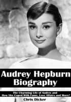 Audrey Hepburn Biography: The Charming Life of Audrey and How She Coped with Fame, Love Affairs and More? ebook by Chris Dicker