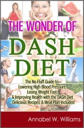 The Wonder of DASH Diet: The No-Fluff Guide to Lowering High Blood Pressure, Losing Weight Fast, & Improving Health with the DASH Diet - Delicious Recipes & Meal Plan Included ebook by Annabel W. Williams