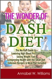 The Wonder of DASH Diet: The No-Fluff Guide to Lowering High Blood Pressure, Losing Weight Fast, & Improving Health with the DASH Diet - Delicious Recipes & Meal Plan Included ebook by Kobo.Web.Store.Products.Fields.ContributorFieldViewModel