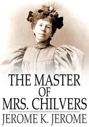 The Master of Mrs. Chilvers - An Improbable Comedy ebook by Jerome K. Jerome