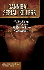 Cannibal Serial Killers - Profiles of Depraved Flesh-Eating Murderers ebook by Christopher Berry-Dee