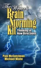 The Writer's Brainstorming Kit - Thinking in New Directions ebook by Pam McCutcheon, Michael Waite