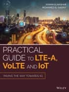 Practical Guide to LTE-A, VoLTE and IoT - Paving the way towards 5G ebook by Mohamed A. El-saidny, Ayman ElNashar