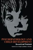 Psychopathology and Child Development - Research and Treatment ebook by Eric Schopler