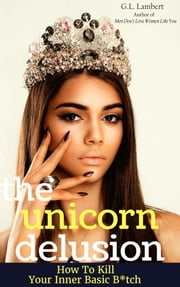 The Unicorn Delusion - How To Kill Your Inner Basic B**** ebook by G.L. Lambert
