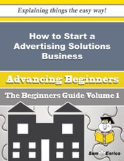 How to Start a Advertising Solutions Business (Beginners Guide) - How to Start a Advertising Solutions Business (Beginners Guide) ebook by Hosea Kyle