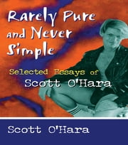 Rarely Pure and Never Simple - Selected Essays of Scott O'Hara ebook by John Dececco, Phd,Samuel A Streit