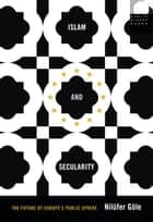 Islam and Secularity - The Future of Europe's Public Sphere ebook by Nilüfer Göle