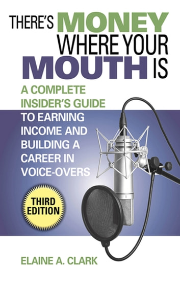 There's Money Where Your Mouth Is - A Complete Insider's Guide to Earning Income and Building a Career in Voice-Overs ebook by Elaine A. Clark