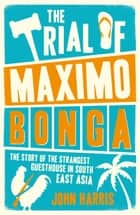 The Trial of Maximo Bonga: The Story of the Strangest Guesthouse in South East Asia eBook by John Harris