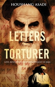 Letters to My Torturer - Love, Revolution, and Imprisonment in Iran ebook by Houshand Asadi
