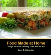 Food Made at Home - Things the Food Industry Does Not Tell You ebook by Lynn D. Ahbonbon
