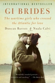 GI Brides - The Wartime Girls Who Crossed the Atlantic for Love ebook by Duncan Barrett,Nuala Calvi