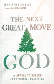 The Next Great Move of God - An Appeal to Heaven for Spiritual Awakening ebook by Jennifer LeClaire