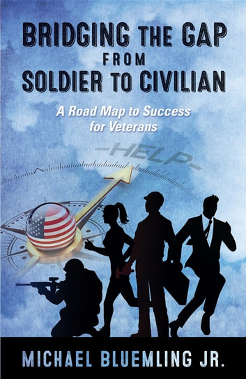 Bridging the Gap from Soldier to Civilian - A Road Map to Success for Veterans ebook by Michael Bluemling Jr