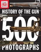 History of the Gun in 500 Photographs ebook by TIME-LIFE Books