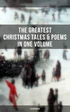 The Greatest Christmas Tales & Poems in One Volume (Illustrated) - A Christmas Carol, The Gift of the Magi, Life and Adventures of Santa Claus, The Heavenly Christmas Tree, Little Women, The Nutcracker and the Mouse King, The Wonderful Life of Christ… ebook by Louisa May Alcott, O. Henry, Mark Twain,...