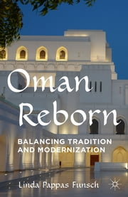 Oman Reborn - Balancing Tradition and Modernization ebook by Linda Pappas Funsch