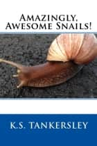 Amazingly, Awesome Snails! ebook by K.S. Tankersley, Ph.D.
